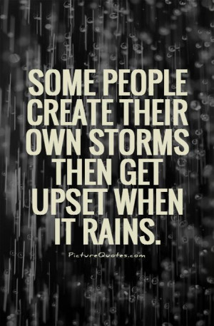 Some people create their own storms then get upset when it rains ...