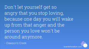 Don't let yourself get so angry that you stop loving, because one day ...