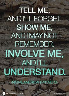 Tell me, and I'll forget, show me, and I may not remember, involve me ...