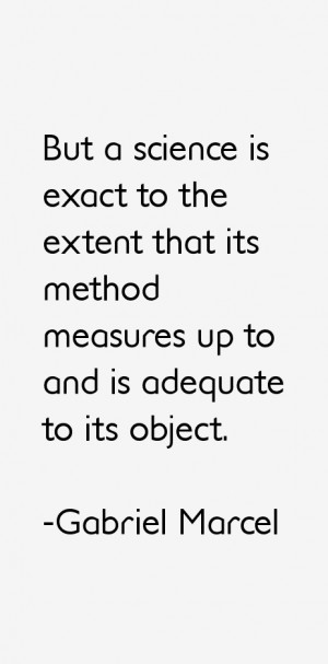 But a science is exact to the extent that its method measures up to