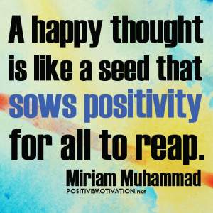 Positive Thinking quote of The Day: A happy thought is like a seed