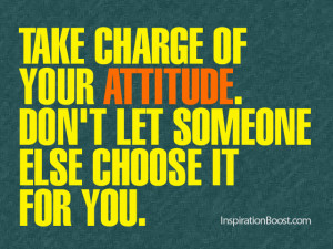 Take charge of your attitude. Don't let someone else choose it for ...