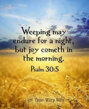 ... night, but joy comes in the morning.