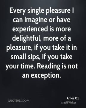 Amos Oz - Every single pleasure I can imagine or have experienced is ...