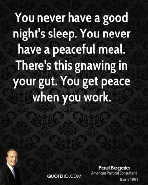You never have a good night's sleep. You never have a peaceful meal ...