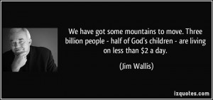 We have got some mountains to move. Three billion people - half of God ...