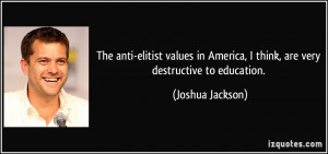 The anti-elitist values in America, I think, are very destructive to ...