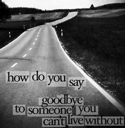 How do you say goodbye to someone you cant live without ...