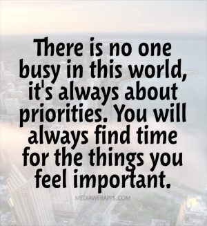 There is no one busy in this world, it's always about priorities. You ...