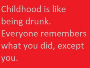 Childhood Is Like Being Drunk ~ Funny Quote about Childhood