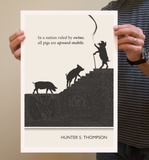"""In a nation ruled by swine, all pigs are upward-mobile."""" – Hunter ..."""