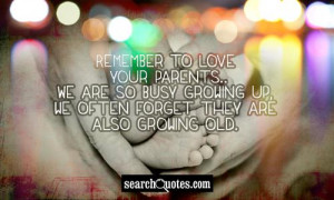 Remember to love your parents...We are so busy growing up, we often ...