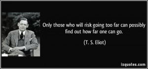 Only those who will risk going too far can possibly find out how far ...