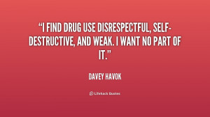 find drug use disrespectful, self-destructive, and weak. I want no ...
