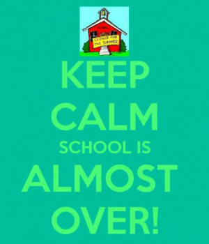 Keep Calm..... School is almost over!