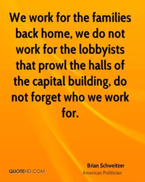 Brian Schweitzer - We work for the families back home, we do not work ...