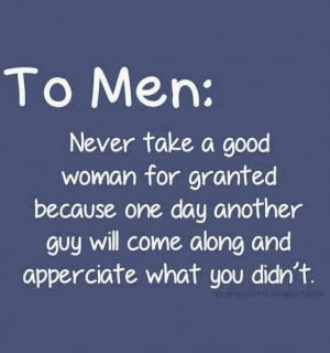 To Men : Never take a good woman for granted because one day another ...