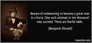 Beware of endeavoring to become a great man in a hurry. One such ...