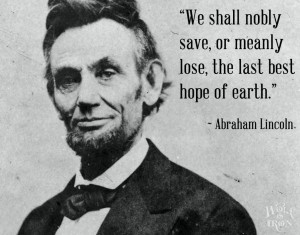 We shall nobly save, or meanly lose, the last best hope of earth ...