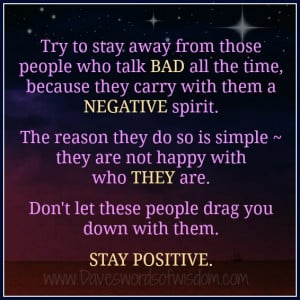 Try to stay away from those people who talk bad all the time,