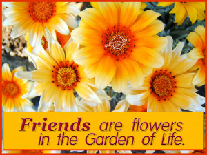 Friends Are Flowers In The Garden Of Life