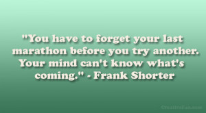 You have to forget your last marathon before you try another. Your ...