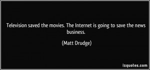 Television saved the movies. The Internet is going to save the news ...