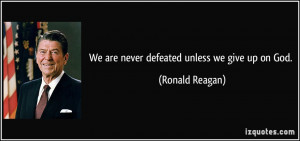 We are never defeated unless we give up on God. - Ronald Reagan
