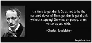 get drunk! So as not to be the martyred slaves of Time, get drunk; get ...