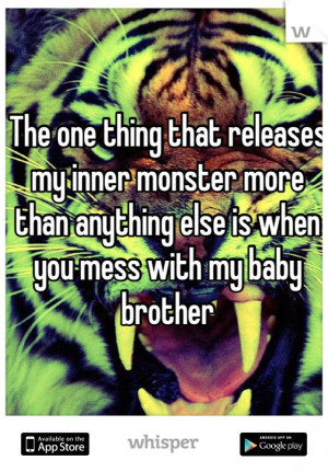 ... monster more than anything else is when you mess with my baby brother