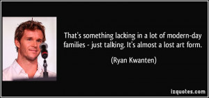 ... families - just talking. It's almost a lost art form. - Ryan Kwanten
