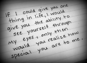 ... through my eyes , only then would u realize how special u are to me