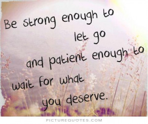 ... go and patient enough to wait for what you deserve Picture Quote #1