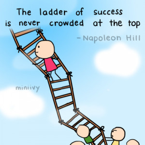 The ladder of success is never crowded at the top - Success Quote.
