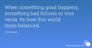 When something good happens, something bad follows or vice versa. Its ...