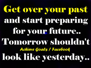 Get over your past and start preparing for your future...