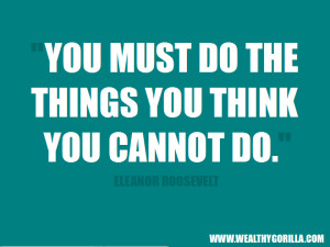 """... You must do the things you think you cannot do."""" - Eleanor Roosevelt"""