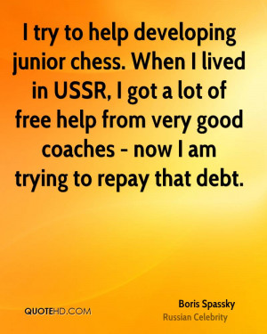 try to help developing junior chess. When I lived in USSR, I got a ...