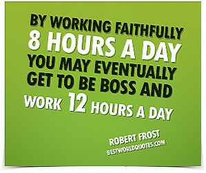 ... Eventually Get To Be Boss And Work Twelve Hours A Day. - Robert Frost