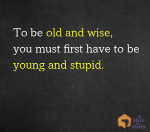 To be old and wise, you must first be young and stupid""