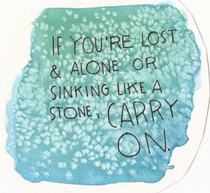 if you are lost and alone or sinking like a stone carry on