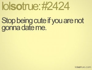 Stop being cute if you are not gonna date me.
