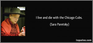 live and die with the Chicago Cubs. - Sara Paretsky