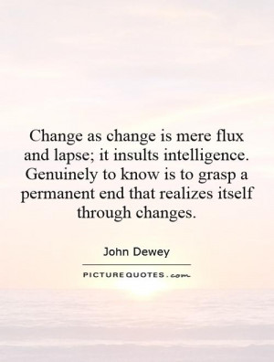Change as change is mere flux and lapse; it insults intelligence ...