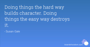 Doing things the hard way builds character. Doing things the easy way ...