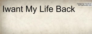 Iwant My Life Back Profile Facebook Covers