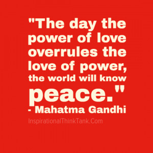 The day the power of love overrules the love of power, the world will ...