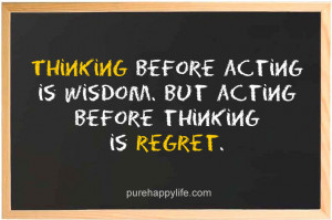 Thinking before acting is wisdom. But acting before thinking is regret ...