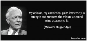 My opinion, my conviction, gains immensely in strength and sureness ...
