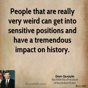 People that are really very weird can get into sensitive positions and ...